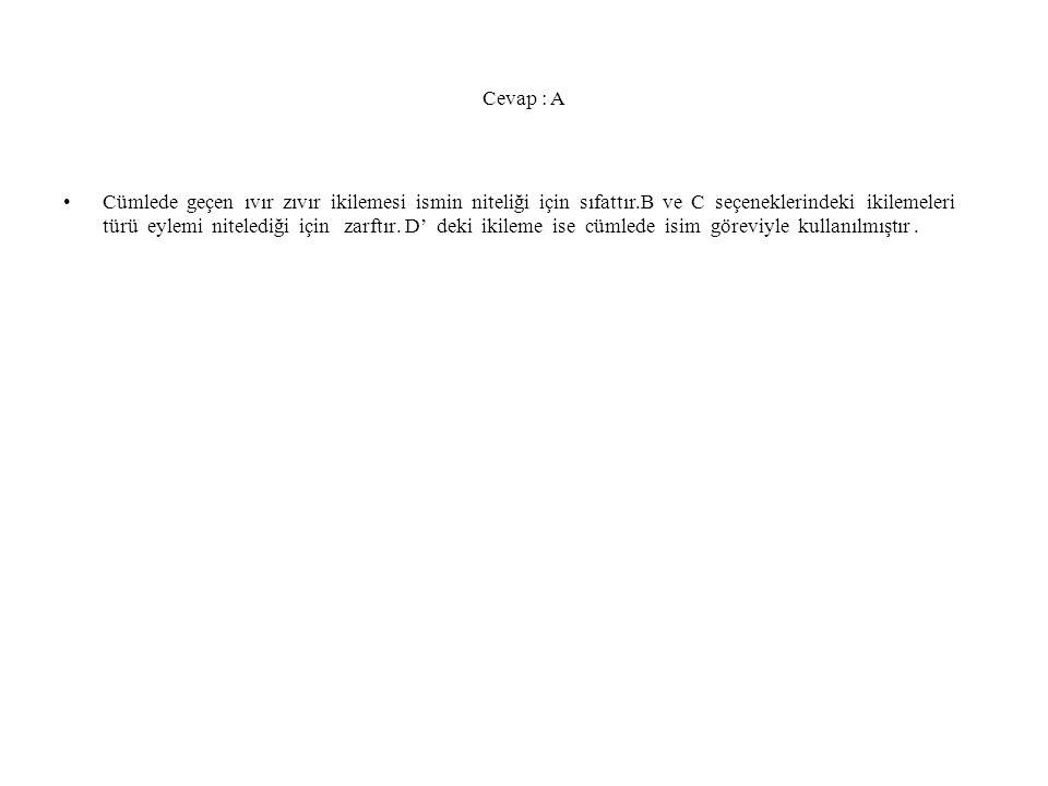 Cevap : A Cümlede geçen ıvır zıvır ikilemesi ismin niteliği için sıfattır.B ve C seçeneklerindeki ikilemeleri türü eylemi nitelediği için zarftır.