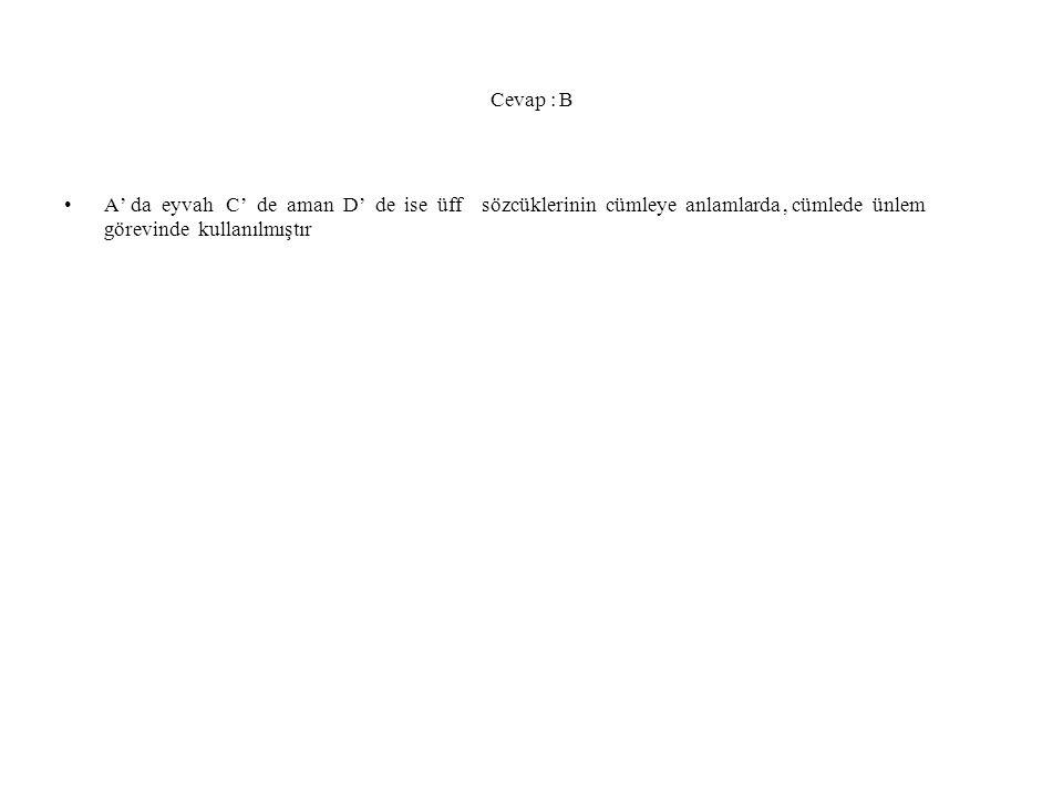 Cevap : B A' da eyvah C' de aman D' de ise üff sözcüklerinin cümleye anlamlarda, cümlede ünlem görevinde kullanılmıştır
