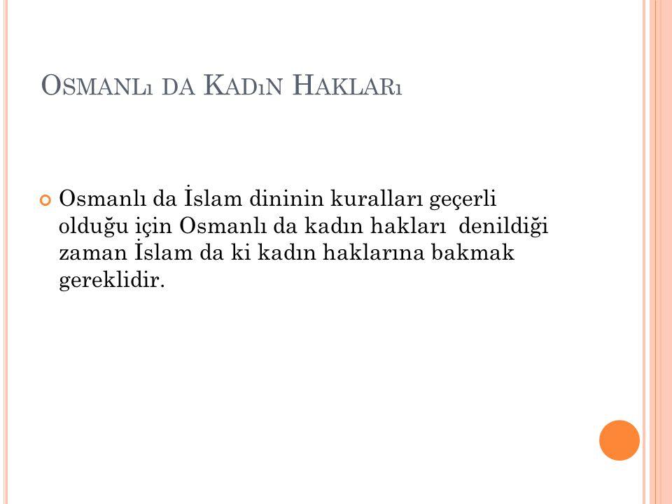O SMANLı DA K ADıN H AKLARı Osmanlı da İslam dininin kuralları geçerli olduğu için Osmanlı da kadın hakları denildiği zaman İslam da ki kadın hakların