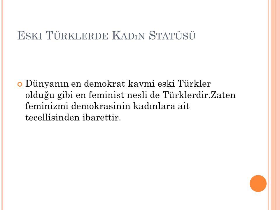 E SKI T ÜRKLERDE K ADıN S TATÜSÜ Dünyanın en demokrat kavmi eski Türkler olduğu gibi en feminist nesli de Türklerdir.Zaten feminizmi demokrasinin kadı