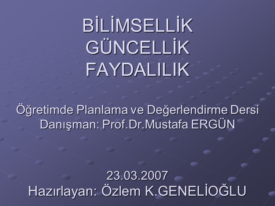 BİLİMSELLİK GÜNCELLİK FAYDALILIK Öğretimde Planlama ve Değerlendirme Dersi Danışman: Prof.Dr.Mustafa ERGÜN 23.03.2007 Hazırlayan: Özlem K.GENELİOĞLU