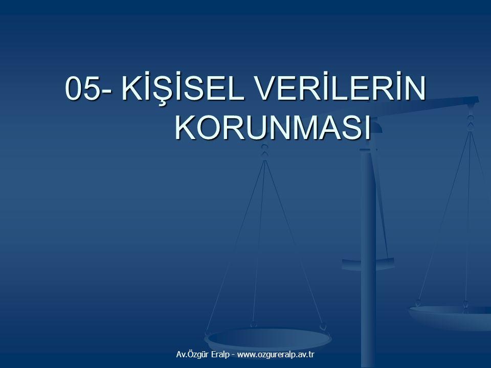 Av.Özgür Eralp - www.ozgureralp.av.tr 05- KİŞİSEL VERİLERİN KORUNMASI