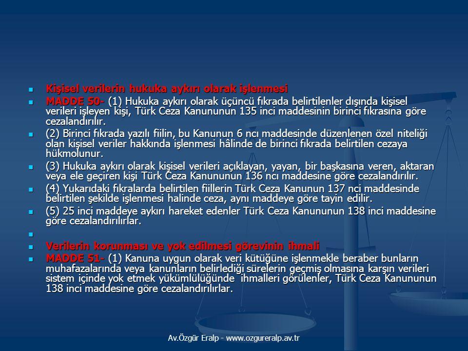 Av.Özgür Eralp - www.ozgureralp.av.tr Kişisel verilerin hukuka aykırı olarak işlenmesi Kişisel verilerin hukuka aykırı olarak işlenmesi MADDE 50- (1) Hukuka aykırı olarak üçüncü fıkrada belirtilenler dışında kişisel verileri işleyen kişi, Türk Ceza Kanununun 135 inci maddesinin birinci fıkrasına göre cezalandırılır.