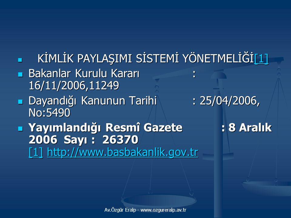 Av.Özgür Eralp - www.ozgureralp.av.tr KİMLİK PAYLAŞIMI SİSTEMİ YÖNETMELİĞİ[1] KİMLİK PAYLAŞIMI SİSTEMİ YÖNETMELİĞİ[1][1] Bakanlar Kurulu Kararı : 16/11/2006,11249 Bakanlar Kurulu Kararı : 16/11/2006,11249 Dayandığı Kanunun Tarihi: 25/04/2006, No:5490 Dayandığı Kanunun Tarihi: 25/04/2006, No:5490 Yayımlandığı Resmî Gazete : 8 Aralık 2006 Sayı : 26370 [1] http://www.basbakanlik.gov.tr Yayımlandığı Resmî Gazete : 8 Aralık 2006 Sayı : 26370 [1] http://www.basbakanlik.gov.tr [1]http://www.basbakanlik.gov.tr [1]http://www.basbakanlik.gov.tr