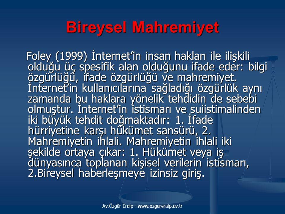 Av.Özgür Eralp - www.ozgureralp.av.tr Bireysel Mahremiyet Foley (1999) İnternet'in insan hakları ile ilişkili olduğu üç spesifik alan olduğunu ifade eder: bilgi özgürlüğü, ifade özgürlüğü ve mahremiyet.