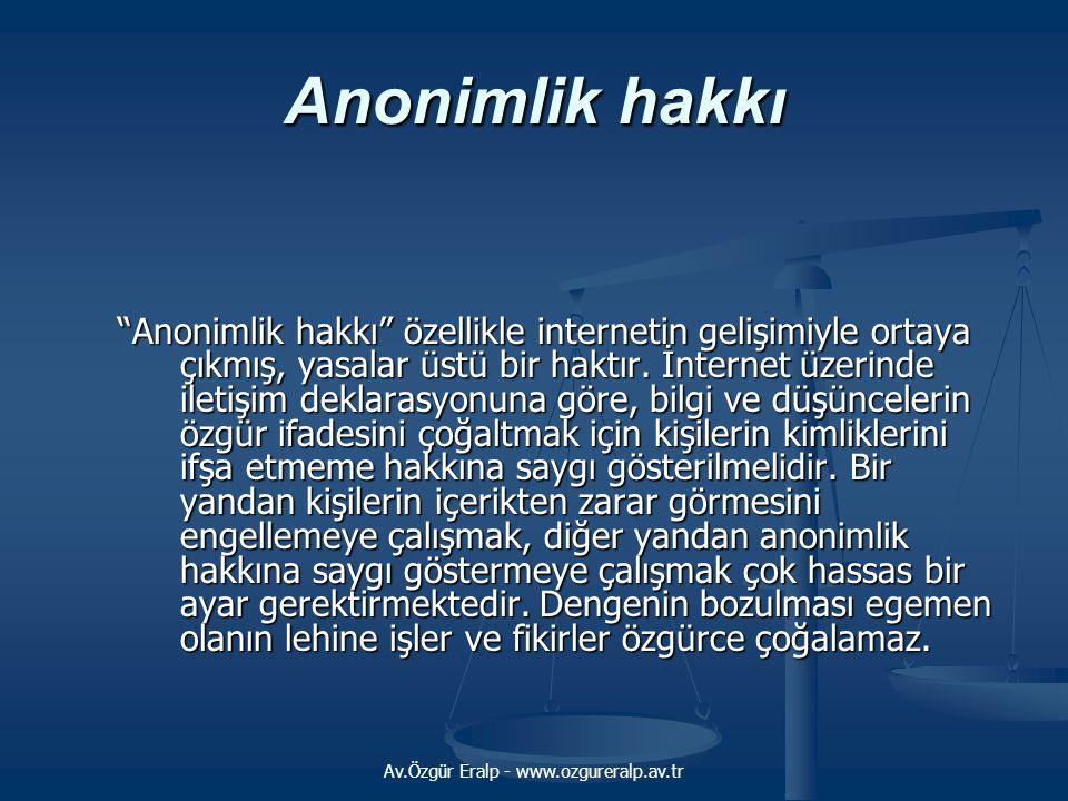 """Av.Özgür Eralp - www.ozgureralp.av.tr Anonimlik hakkı """"Anonimlik hakkı"""" özellikle internetin gelişimiyle ortaya çıkmış, yasalar üstü bir haktır. İnter"""