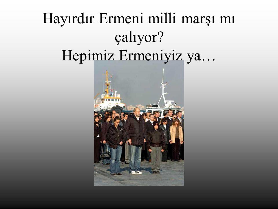 Hayırdır Ermeni milli marşı mı çalıyor? Hepimiz Ermeniyiz ya…