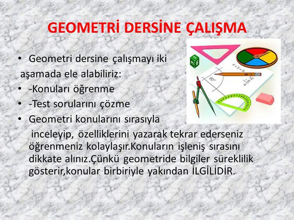 GEOMETRİ DERSİNE ÇALIŞMA Geometri dersine çalışmayı iki aşamada ele alabiliriz: -Konuları öğrenme -Test sorularını çözme Geometri konularını sırasıyla