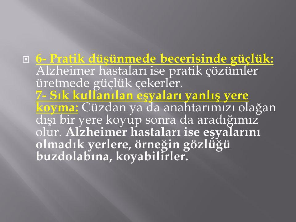  6- Pratik düşünmede becerisinde güçlük: Alzheimer hastaları ise pratik çözümler üretmede güçlük çekerler. 7- Sık kullanılan eşyaları yanlış yere koy