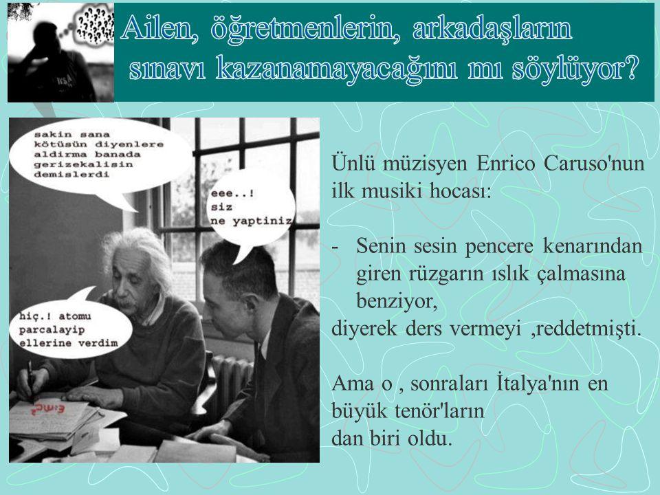 Ünlü müzisyen Enrico Caruso nun ilk musiki hocası: -Senin sesin pencere kenarından giren rüzgarın ıslık çalmasına benziyor, diyerek ders vermeyi,reddetmişti.