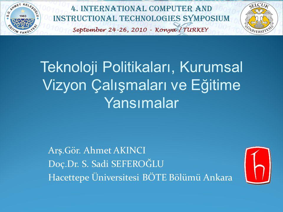 Arş.Gör. Ahmet AKINCI Doç.Dr. S. Sadi SEFEROĞLU Hacettepe Üniversitesi BÖTE Bölümü Ankara Teknoloji Politikaları, Kurumsal Vizyon Çalışmaları ve Eğiti