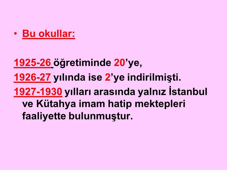 Bu okullar: 1925-26 öğretiminde 20'ye, 1926-27 yılında ise 2'ye indirilmişti. 1927-1930 yılları arasında yalnız İstanbul ve Kütahya imam hatip mektepl