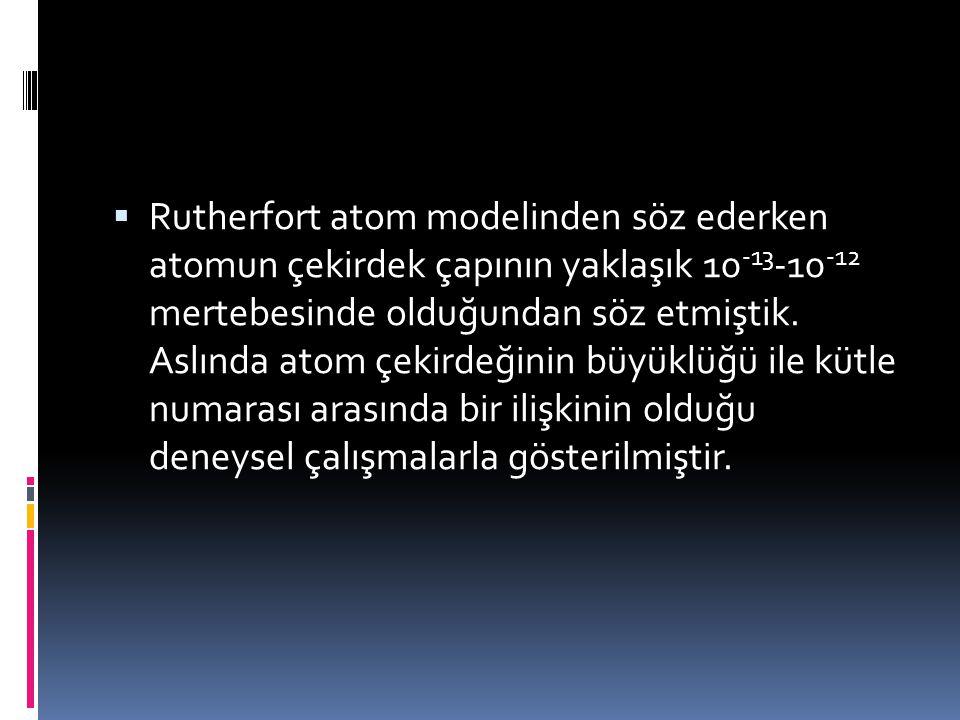  Rutherfort atom modelinden söz ederken atomun çekirdek çapının yaklaşık 10 -13 -10 -12 mertebesinde olduğundan söz etmiştik.