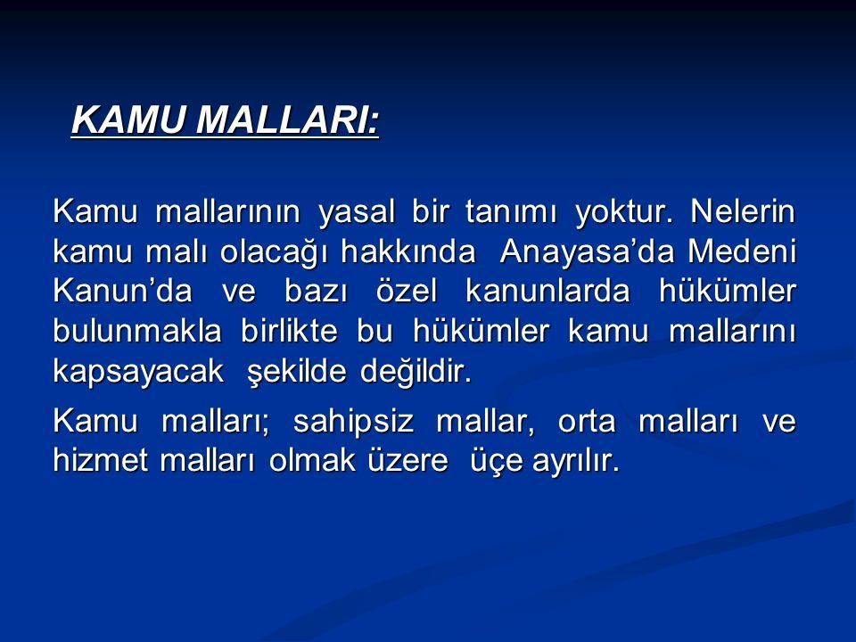KAMU MALLARI: KAMU MALLARI: Kamu mallarının yasal bir tanımı yoktur. Nelerin kamu malı olacağı hakkında Anayasa'da Medeni Kanun'da ve bazı özel kanunl