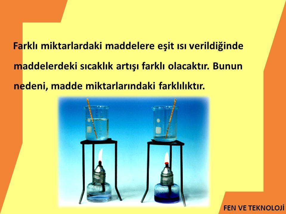 FEN VE TEKNOLOJİ Farklı miktarlardaki maddelere eşit ısı verildiğinde maddelerdeki sıcaklık artışı farklı olacaktır. Bunun nedeni, madde miktarlarında