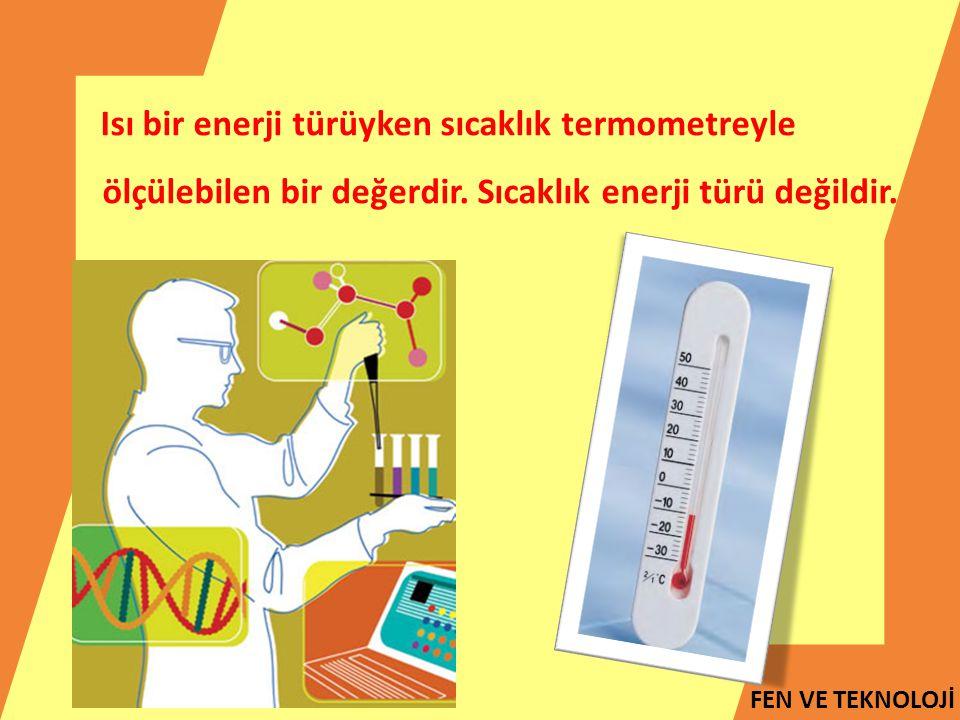 FEN VE TEKNOLOJİ Isı bir enerji türüyken sıcaklık termometreyle ölçülebilen bir değerdir. Sıcaklık enerji türü değildir.