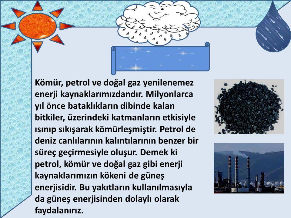 Kömür, petrol ve doğal gaz yenilenemez enerji kaynaklarımızdandır. Milyonlarca yıl önce bataklıkların dibinde kalan bitkiler, üzerindeki katmanların e