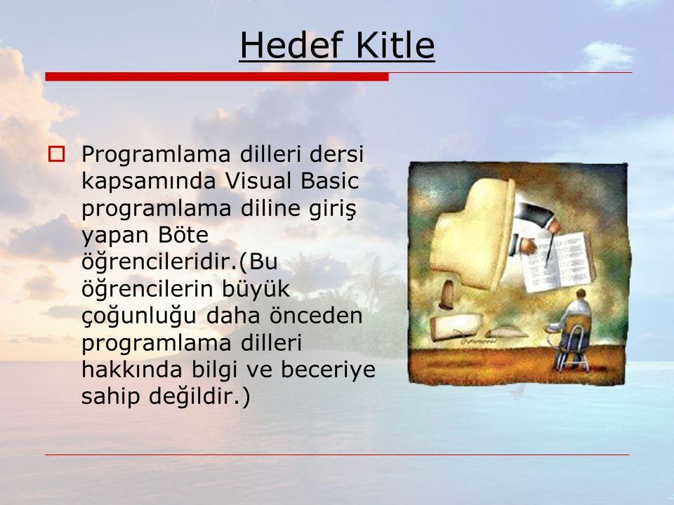 Hedef Kitle  Programlama dilleri dersi kapsamında Visual Basic programlama diline giriş yapan Böte öğrencileridir.(Bu öğrencilerin büyük çoğunluğu daha önceden programlama dilleri hakkında bilgi ve beceriye sahip değildir.)