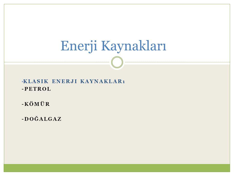 KLASIK ENERJI KAYNAKLARı -PETROL -KÖMÜR -DOĞALGAZ Enerji Kaynakları