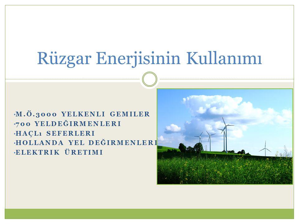 M.Ö.3000 YELKENLI GEMILER 700 YELDEĞIRMENLERI HAÇLı SEFERLERI HOLLANDA YEL DEĞIRMENLERI ELEKTRIK ÜRETIMI Rüzgar Enerjisinin Kullanımı