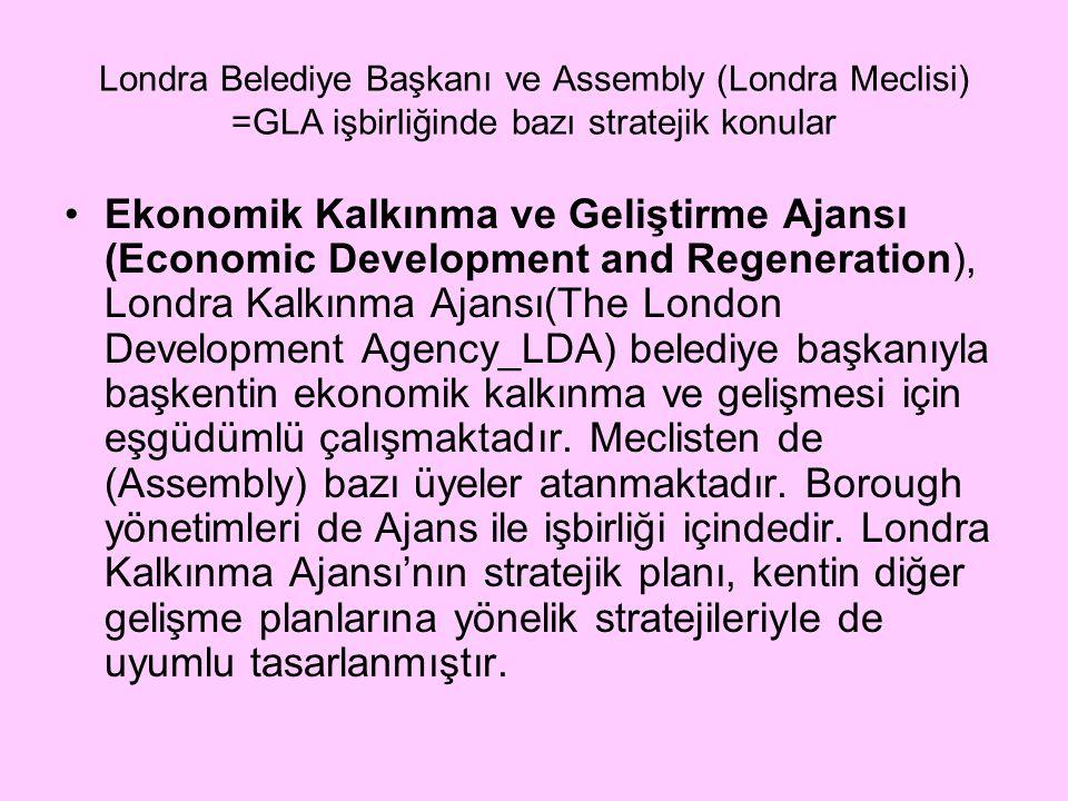 Londra Belediye Başkanı ve Assembly (Londra Meclisi) =GLA işbirliğinde bazı stratejik konular Ekonomik Kalkınma ve Geliştirme Ajansı (Economic Development and Regeneration), Londra Kalkınma Ajansı(The London Development Agency_LDA) belediye başkanıyla başkentin ekonomik kalkınma ve gelişmesi için eşgüdümlü çalışmaktadır.