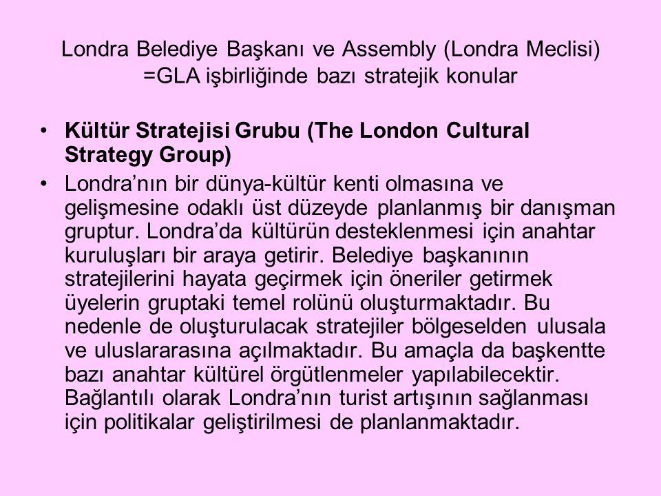 Londra Belediye Başkanı ve Assembly (Londra Meclisi) =GLA işbirliğinde bazı stratejik konular Kültür Stratejisi Grubu (The London Cultural Strategy Group) Londra'nın bir dünya-kültür kenti olmasına ve gelişmesine odaklı üst düzeyde planlanmış bir danışman gruptur.