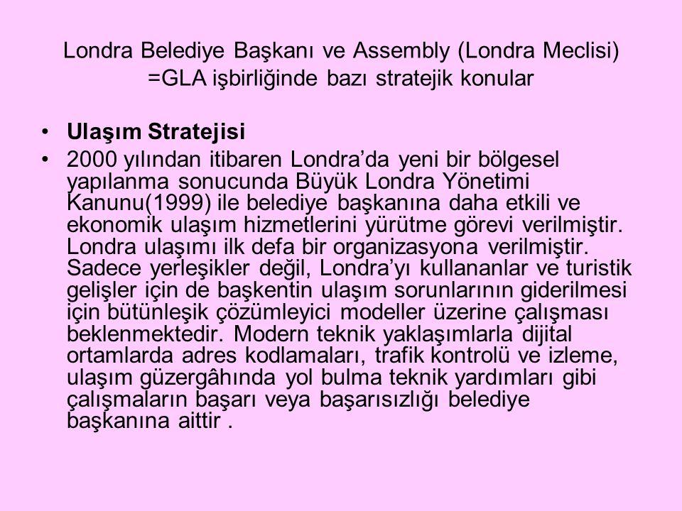 Londra Belediye Başkanı ve Assembly (Londra Meclisi) =GLA işbirliğinde bazı stratejik konular Ulaşım Stratejisi 2000 yılından itibaren Londra'da yeni bir bölgesel yapılanma sonucunda Büyük Londra Yönetimi Kanunu(1999) ile belediye başkanına daha etkili ve ekonomik ulaşım hizmetlerini yürütme görevi verilmiştir.