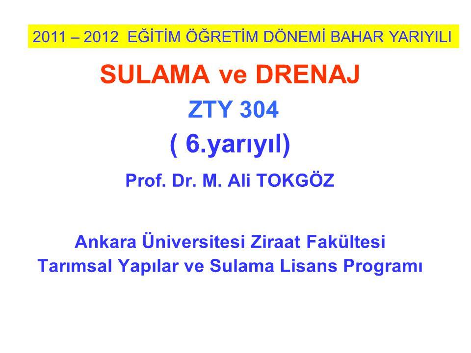 SULAMA ve DRENAJ ZTY 304 ( 6.yarıyıl) Prof. Dr. M. Ali TOKGÖZ Ankara Üniversitesi Ziraat Fakültesi Tarımsal Yapılar ve Sulama Lisans Programı 2011 – 2