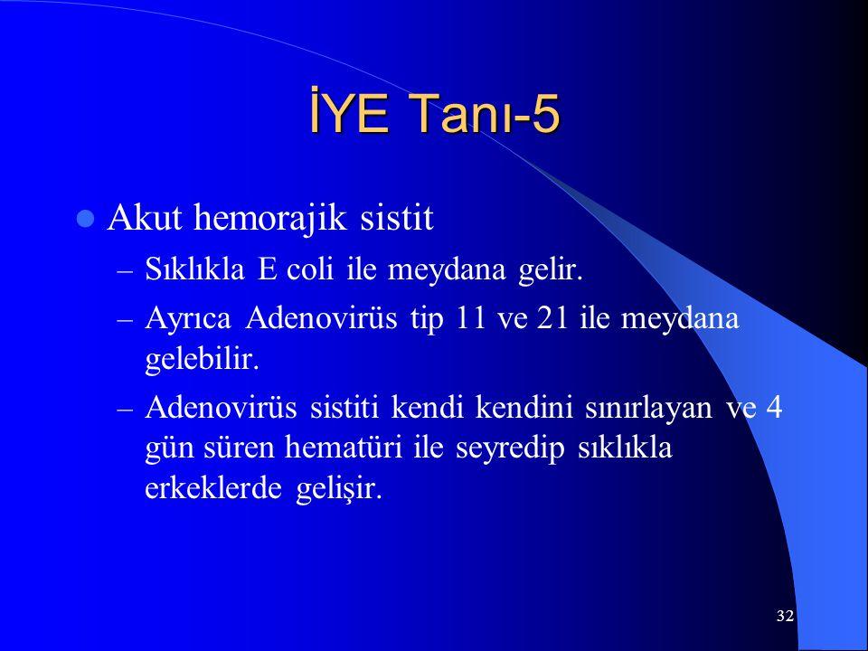 32 İYE Tanı-5 Akut hemorajik sistit – Sıklıkla E coli ile meydana gelir. – Ayrıca Adenovirüs tip 11 ve 21 ile meydana gelebilir. – Adenovirüs sistiti
