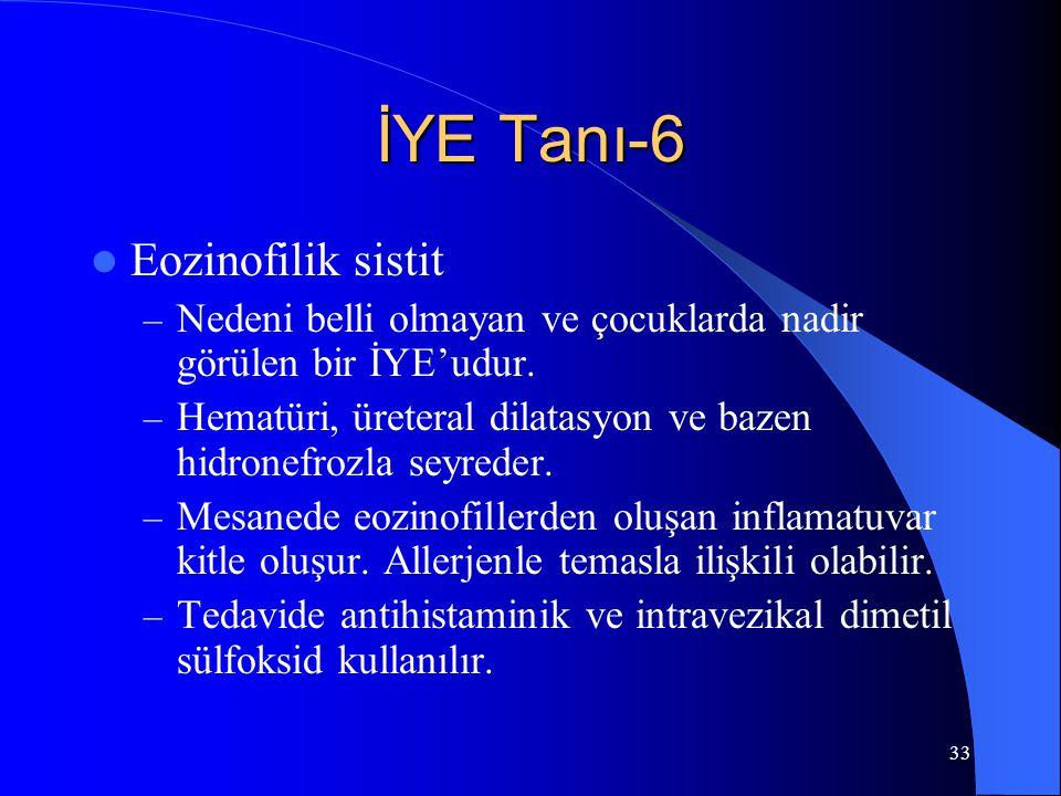 33 İYE Tanı-6 Eozinofilik sistit – Nedeni belli olmayan ve çocuklarda nadir görülen bir İYE'udur. – Hematüri, üreteral dilatasyon ve bazen hidronefroz