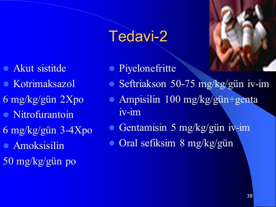 38 Tedavi-2 Akut sistitde Kotrimaksazol 6 mg/kg/gün 2Xpo Nitrofurantoin 6 mg/kg/gün 3-4Xpo Amoksisilin 50 mg/kg/gün po Piyelonefritte Seftriakson 50-7