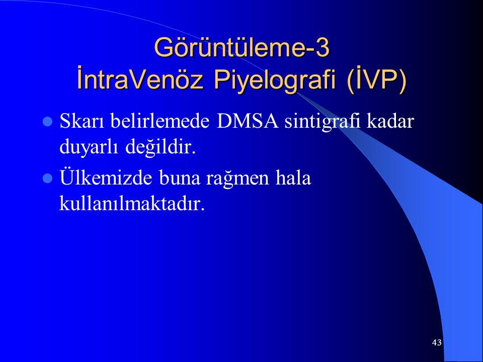43 Görüntüleme-3 İntraVenöz Piyelografi (İVP) Skarı belirlemede DMSA sintigrafi kadar duyarlı değildir. Ülkemizde buna rağmen hala kullanılmaktadır.