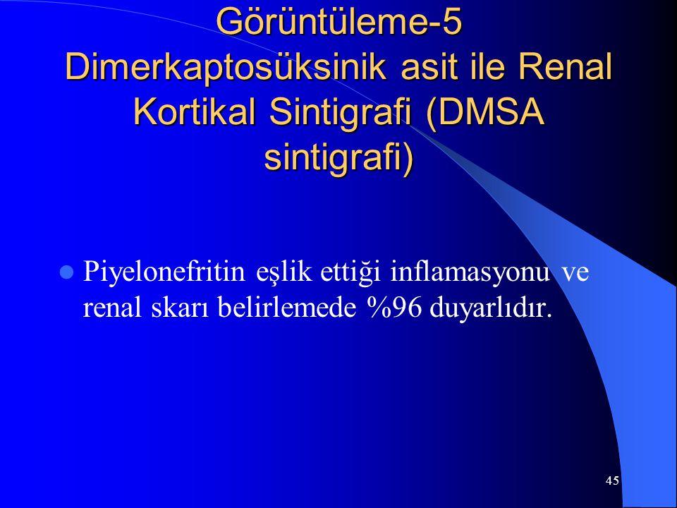 45 Görüntüleme-5 Dimerkaptosüksinik asit ile Renal Kortikal Sintigrafi (DMSA sintigrafi) Piyelonefritin eşlik ettiği inflamasyonu ve renal skarı belir