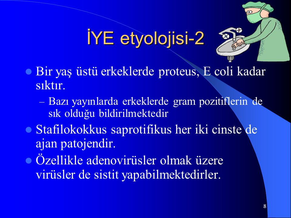 8 İYE etyolojisi-2 Bir yaş üstü erkeklerde proteus, E coli kadar sıktır. – Bazı yayınlarda erkeklerde gram pozitiflerin de sık olduğu bildirilmektedir