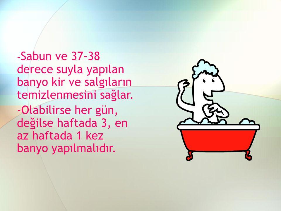 - Sabun ve 37-38 derece suyla yapılan banyo kir ve salgıların temizlenmesini sağlar. -Olabilirse her gün, değilse haftada 3, en az haftada 1 kez banyo