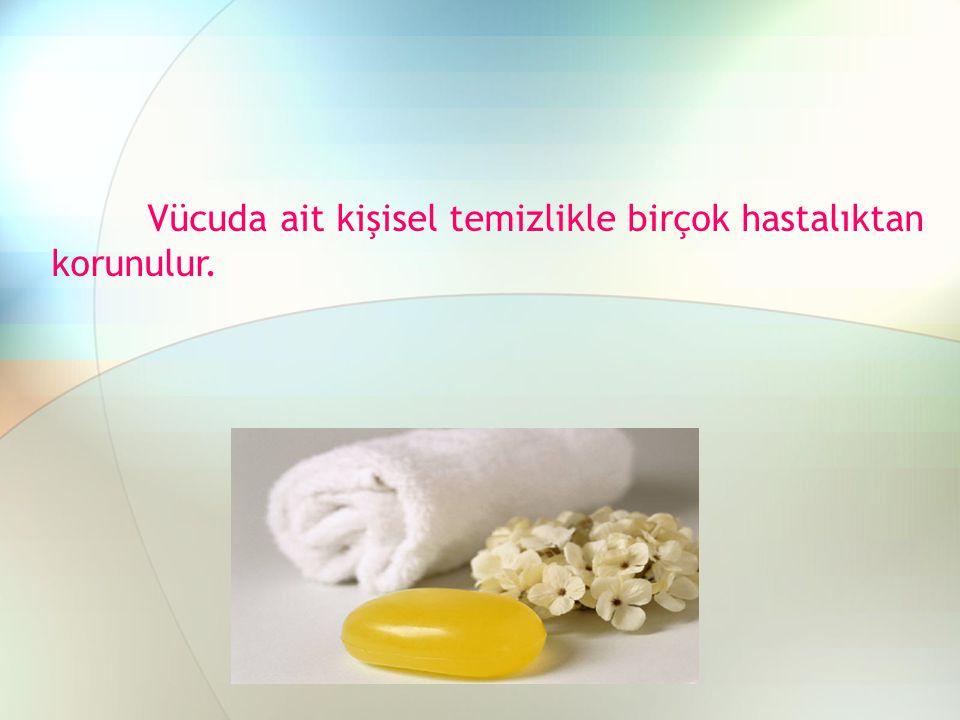 Vücuda ait kişisel temizlikle birçok hastalıktan korunulur.