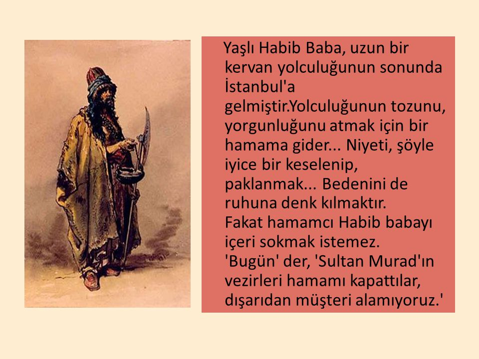 Yaşlı Habib Baba, uzun bir kervan yolculuğunun sonunda İstanbul'a gelmiştir.Yolculuğunun tozunu, yorgunluğunu atmak için bir hamama gider... Niyeti, ş