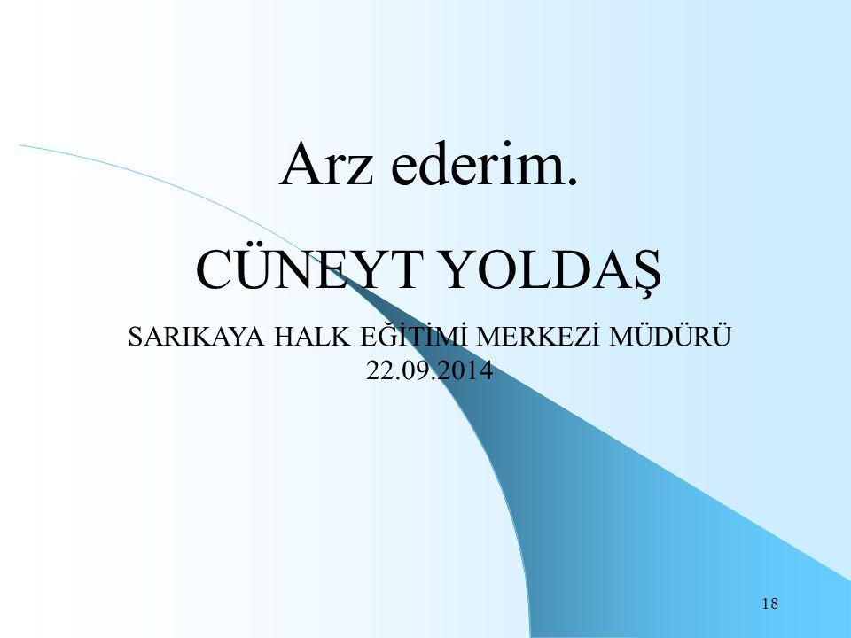 18 Arz ederim. CÜNEYT YOLDAŞ SARIKAYA HALK EĞİTİMİ MERKEZİ MÜDÜRÜ 22.09.2014
