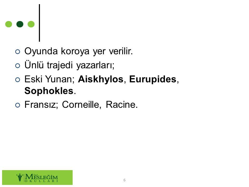 ○ Oyunda koroya yer verilir. ○ Ünlü trajedi yazarları; ○ Eski Yunan; Aiskhylos, Eurupides, Sophokles. ○ Fransız; Corneille, Racine. 6