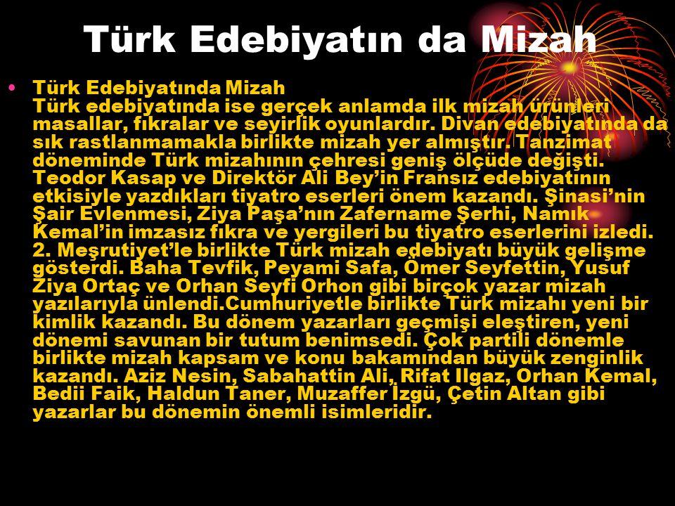 Türk Edebiyatın da Mizah Türk Edebiyatında Mizah Türk edebiyatında ise gerçek anlamda ilk mizah ürünleri masallar, fıkralar ve seyirlik oyunlardır. Di