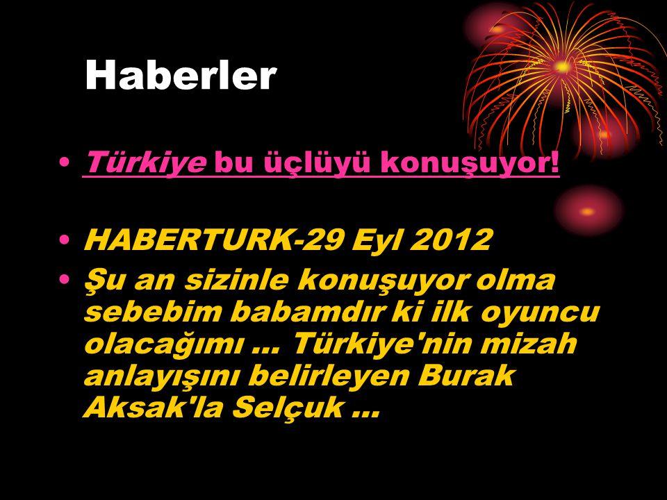 Haberler Türkiye bu üçlüyü konuşuyor!Türkiye bu üçlüyü konuşuyor! HABERTURK-29 Eyl 2012 Şu an sizinle konuşuyor olma sebebim babamdır ki ilk oyuncu ol