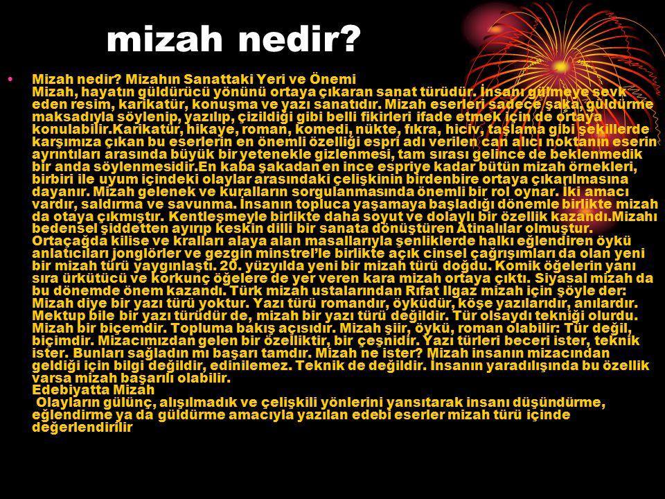 Türk Edebiyatın da Mizah Türk Edebiyatında Mizah Türk edebiyatında ise gerçek anlamda ilk mizah ürünleri masallar, fıkralar ve seyirlik oyunlardır.