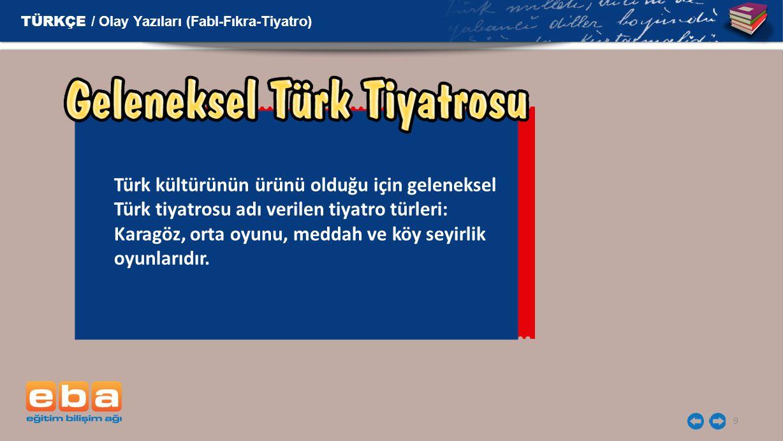 9 Türk kültürünün ürünü olduğu için geleneksel Türk tiyatrosu adı verilen tiyatro türleri: Karagöz, orta oyunu, meddah ve köy seyirlik oyunlarıdır. TÜ