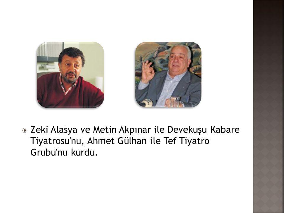  Zeki Alasya ve Metin Akpınar ile Devekuşu Kabare Tiyatrosu'nu, Ahmet Gülhan ile Tef Tiyatro Grubu'nu kurdu.