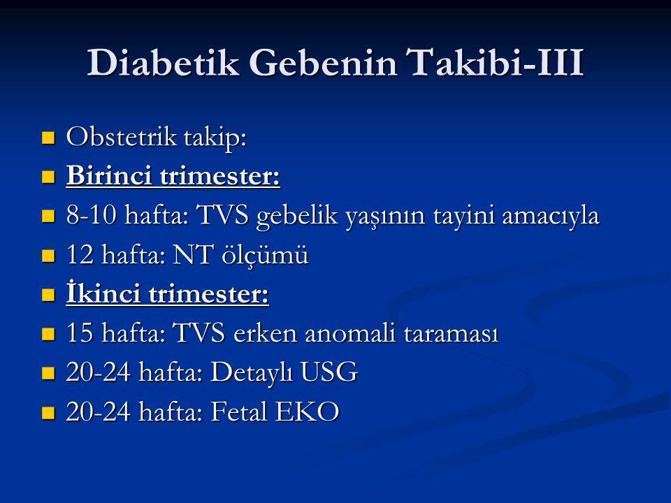 Diabetik Gebenin Takibi-III Obstetrik takip: Obstetrik takip: Birinci trimester: Birinci trimester: 8-10 hafta: TVS gebelik yaşının tayini amacıyla 8-10 hafta: TVS gebelik yaşının tayini amacıyla 12 hafta: NT ölçümü 12 hafta: NT ölçümü İkinci trimester: İkinci trimester: 15 hafta: TVS erken anomali taraması 15 hafta: TVS erken anomali taraması 20-24 hafta: Detaylı USG 20-24 hafta: Detaylı USG 20-24 hafta: Fetal EKO 20-24 hafta: Fetal EKO