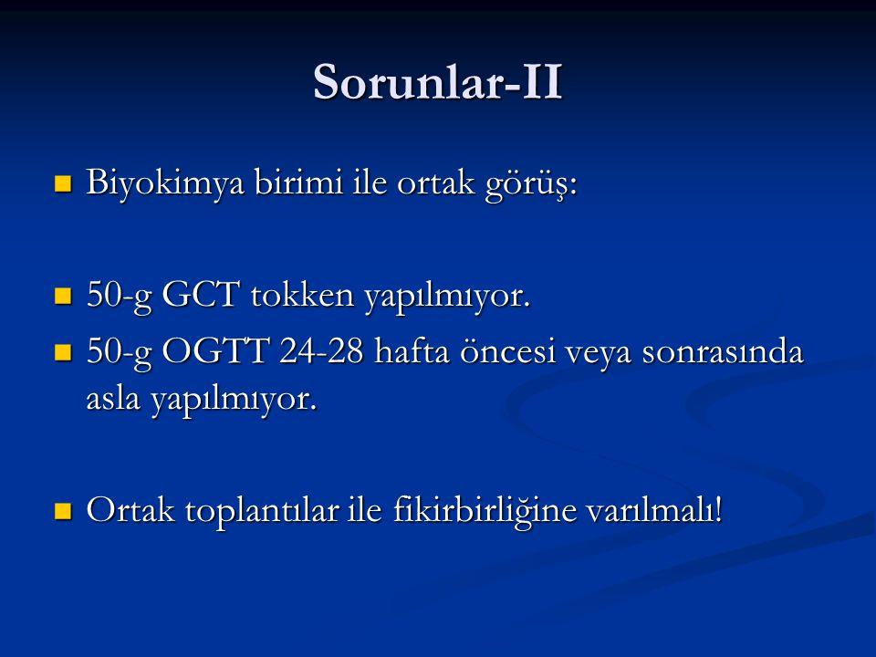 Sorunlar-II Biyokimya birimi ile ortak görüş: Biyokimya birimi ile ortak görüş: 50-g GCT tokken yapılmıyor. 50-g GCT tokken yapılmıyor. 50-g OGTT 24-2