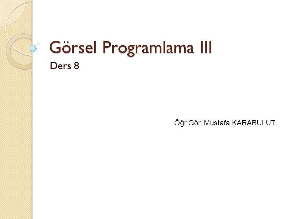Görsel Programlama III Ders 8 Öğr.Gör. Mustafa KARABULUT