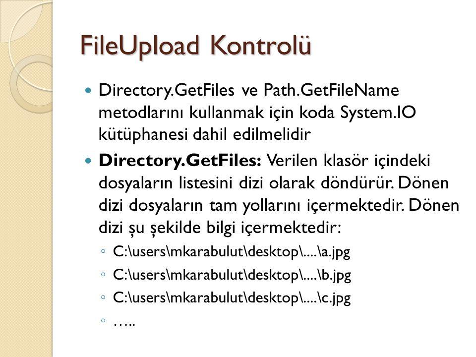 FileUpload Kontrolü Directory.GetFiles ve Path.GetFileName metodlarını kullanmak için koda System.IO kütüphanesi dahil edilmelidir Directory.GetFiles: Verilen klasör içindeki dosyaların listesini dizi olarak döndürür.
