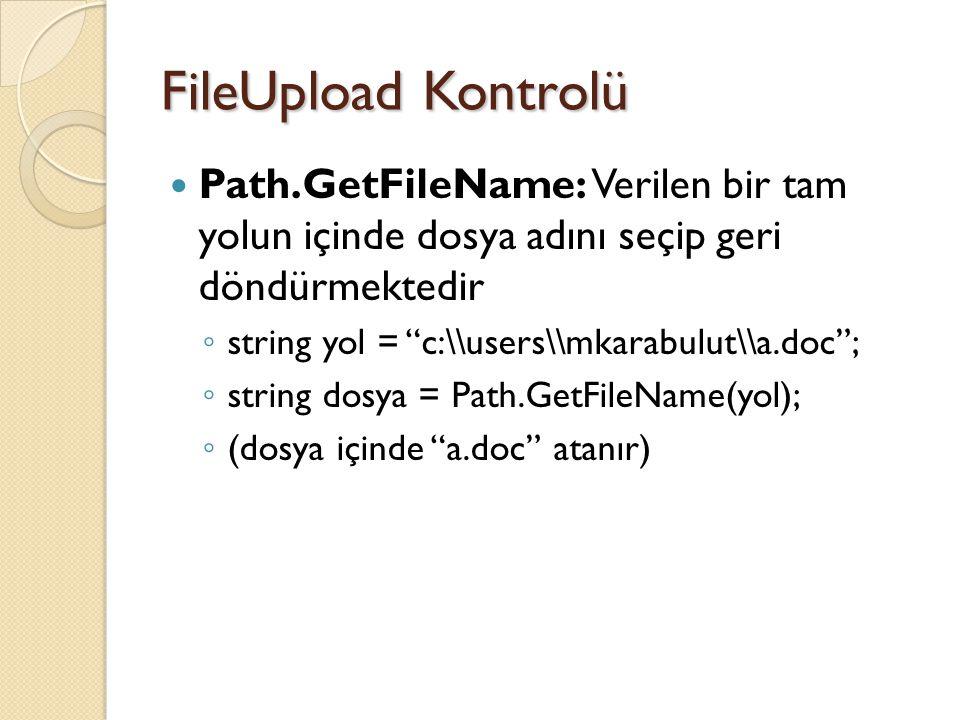 FileUpload Kontrolü Path.GetFileName: Verilen bir tam yolun içinde dosya adını seçip geri döndürmektedir ◦ string yol = c:\\users\\mkarabulut\\a.doc ; ◦ string dosya = Path.GetFileName(yol); ◦ (dosya içinde a.doc atanır)