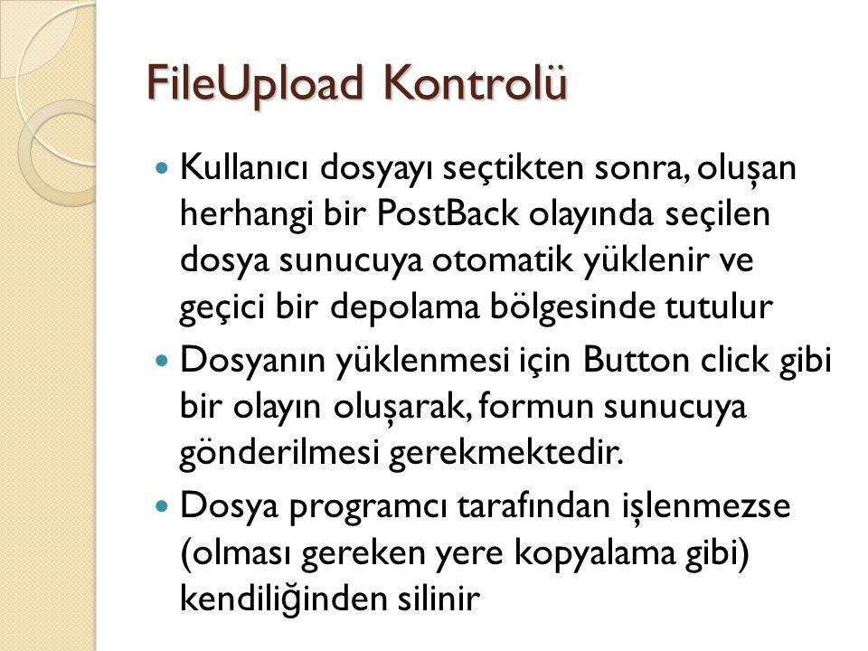 FileUpload Kontrolü Kullanıcı dosyayı seçtikten sonra, oluşan herhangi bir PostBack olayında seçilen dosya sunucuya otomatik yüklenir ve geçici bir depolama bölgesinde tutulur Dosyanın yüklenmesi için Button click gibi bir olayın oluşarak, formun sunucuya gönderilmesi gerekmektedir.